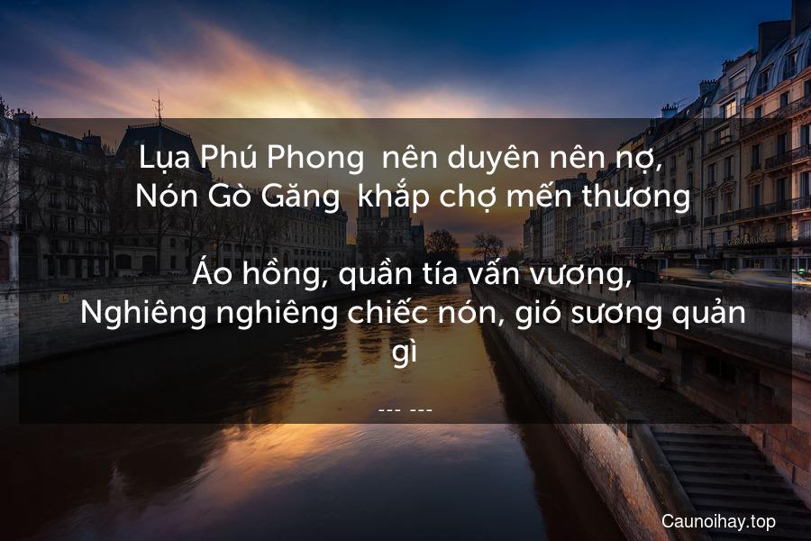 Lụa Phú Phong  nên duyên nên nợ,    Nón Gò Găng  khắp chợ mến thương.   Áo hồng, quần tía vấn vương,   Nghiêng nghiêng chiếc nón, gió sương quản gì.