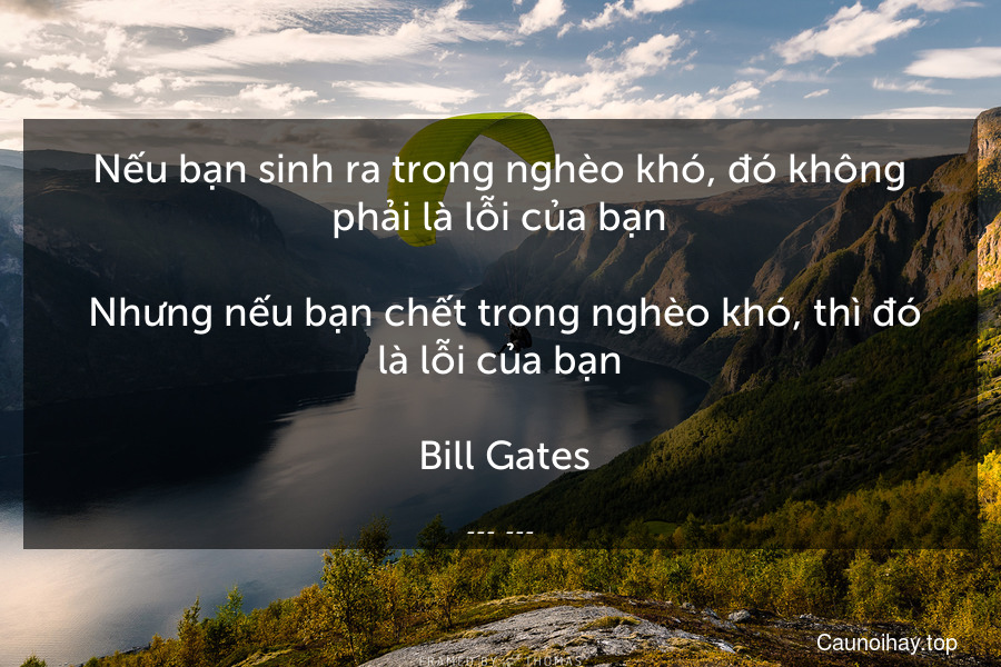 Nếu bạn sinh ra trong nghèo khó, đó không phải là lỗi của bạn.  Nhưng nếu bạn chết trong nghèo khó, thì đó là lỗi của bạn.  Bill Gates