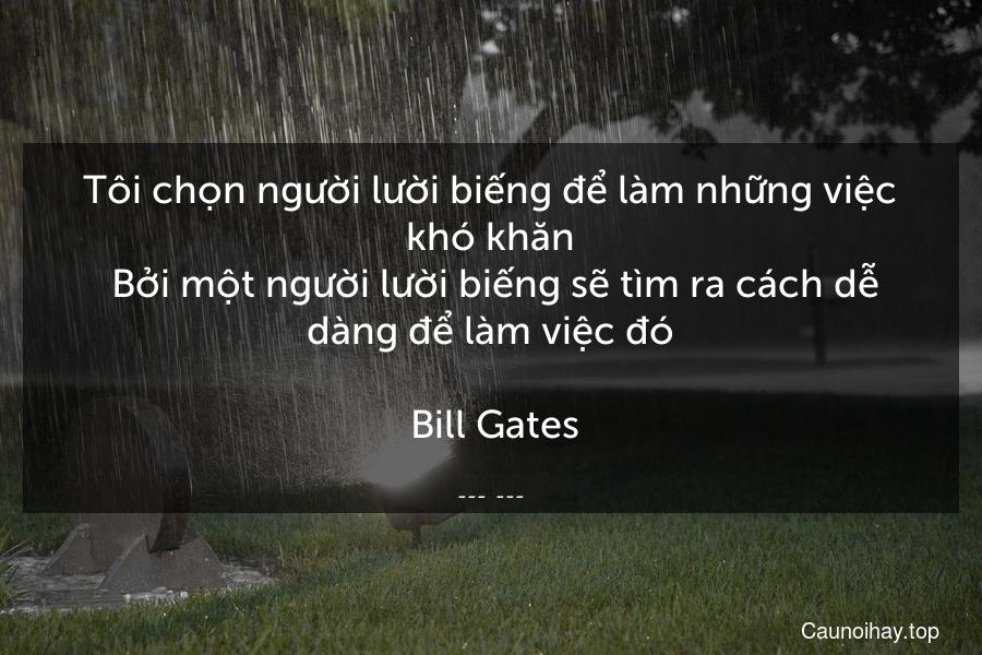 Tôi chọn người lười biếng để làm những việc khó khăn. Bởi một người lười biếng sẽ tìm ra cách dễ dàng để làm việc đó.  Bill Gates