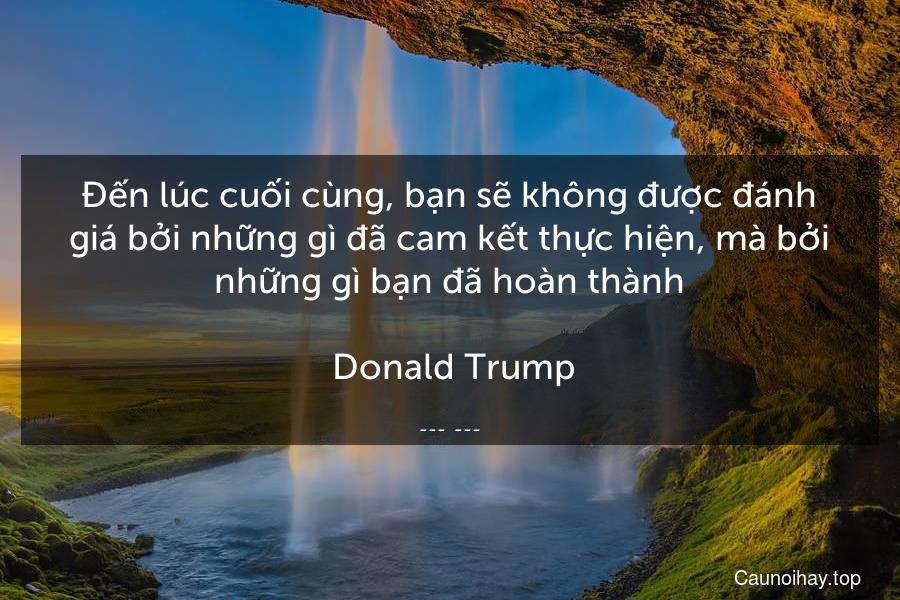 Đến lúc cuối cùng, bạn sẽ không được đánh giá bởi những gì đã cam kết thực hiện, mà bởi những gì bạn đã hoàn thành.  Donald Trump