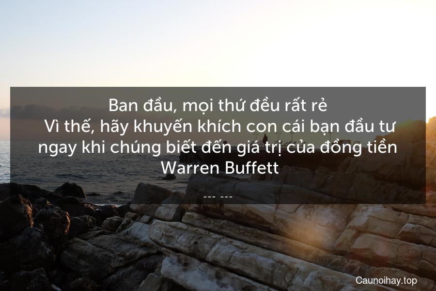 Ban đầu, mọi thứ đều rất rẻ. Vì thế, hãy khuyến khích con cái bạn đầu tư ngay khi chúng biết đến giá trị của đồng tiền  Warren Buffett
