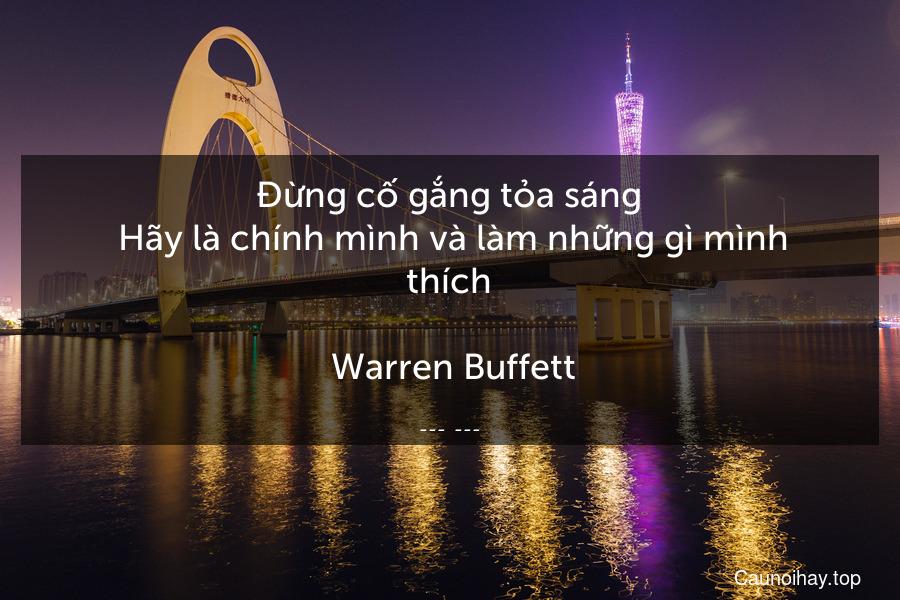 Đừng cố gắng tỏa sáng. Hãy là chính mình và làm những gì mình thích.  Warren Buffett