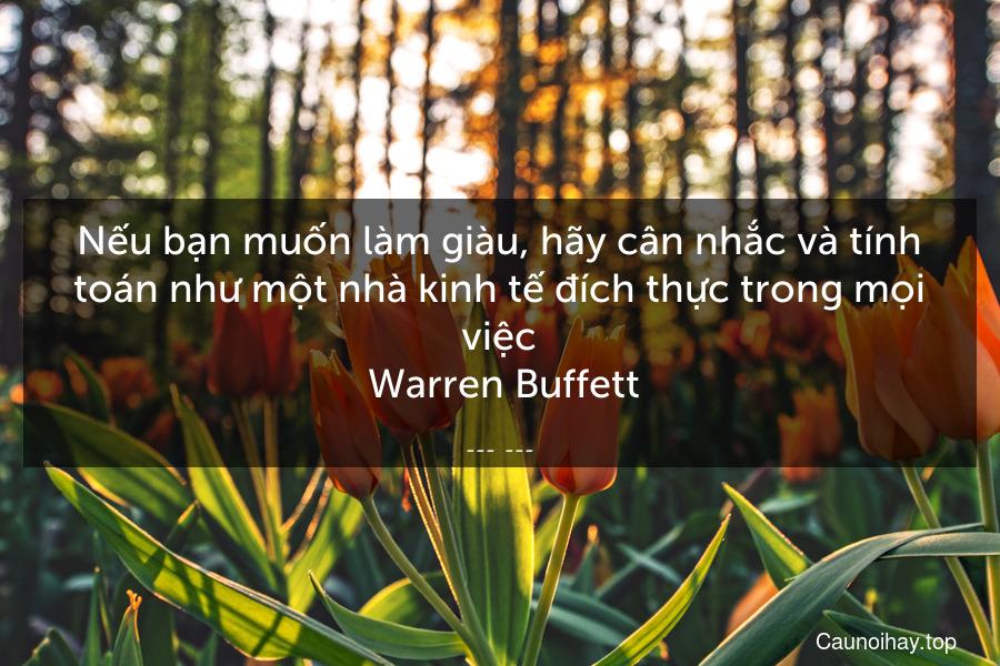 Nếu bạn muốn làm giàu, hãy cân nhắc và tính toán như một nhà kinh tế đích thực trong mọi việc  Warren Buffett