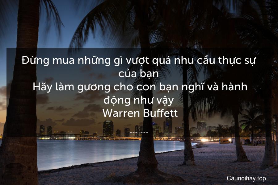 Đừng mua những gì vượt quá nhu cầu thực sự của bạn. Hãy làm gương cho con bạn nghĩ và hành động như vậy  Warren Buffett