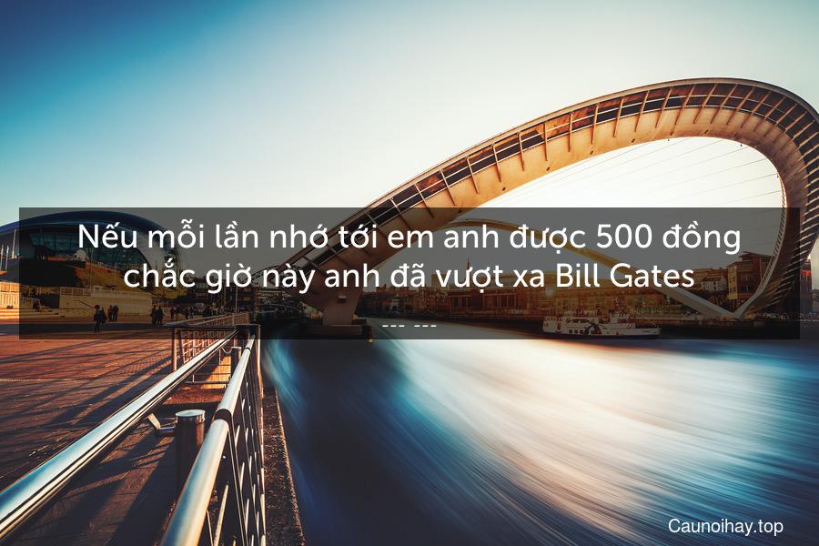 Nếu mỗi lần nhớ tới em anh được 500 đồng chắc giờ này anh đã vượt xa Bill Gates.
