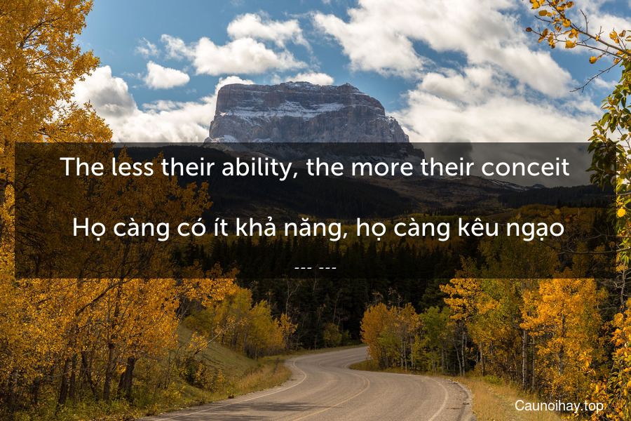The less their ability, the more their conceit.  Họ càng có ít khả năng, họ càng kêu ngạo
