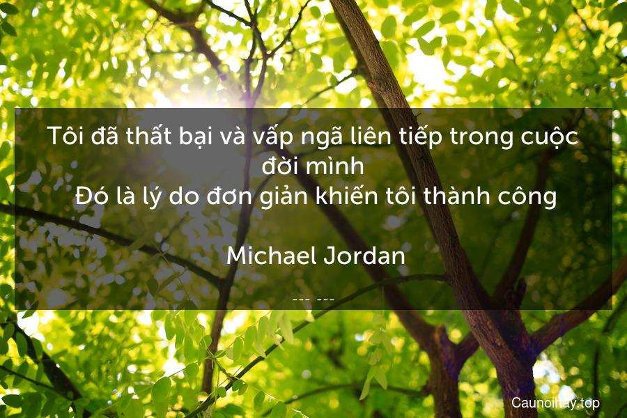 Tôi đã thất bại và vấp ngã liên tiếp trong cuộc đời mình. Đó là lý do đơn giản khiến tôi thành công.  Michael Jordan.