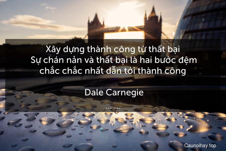 Xây dựng thành công từ thất bại. Sự chán nản và thất bại là hai bước đệm chắc chắc nhất dẫn tới thành công.  Dale Carnegie.