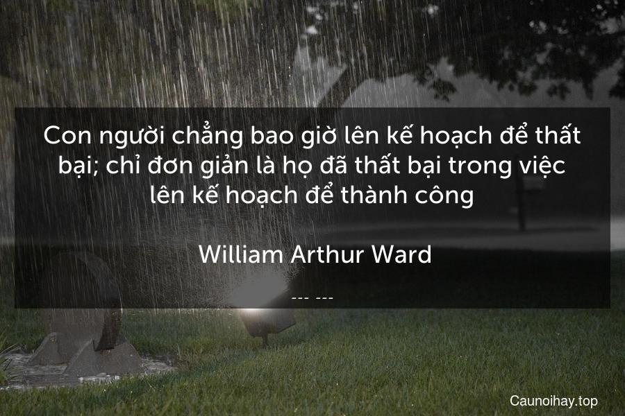 Con người chẳng bao giờ lên kế hoạch để thất bại; chỉ đơn giản là họ đã thất bại trong việc lên kế hoạch để thành công.  William Arthur Ward.