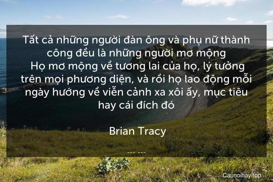 Tất cả những người đàn ông và phụ nữ thành công đều là những người mơ mộng. Họ mơ mộng về tương lai của họ, lý tưởng trên mọi phương diện, và rồi họ lao động mỗi ngày hướng về viễn cảnh xa xôi ấy, mục tiêu hay cái đích đó.  Brian Tracy