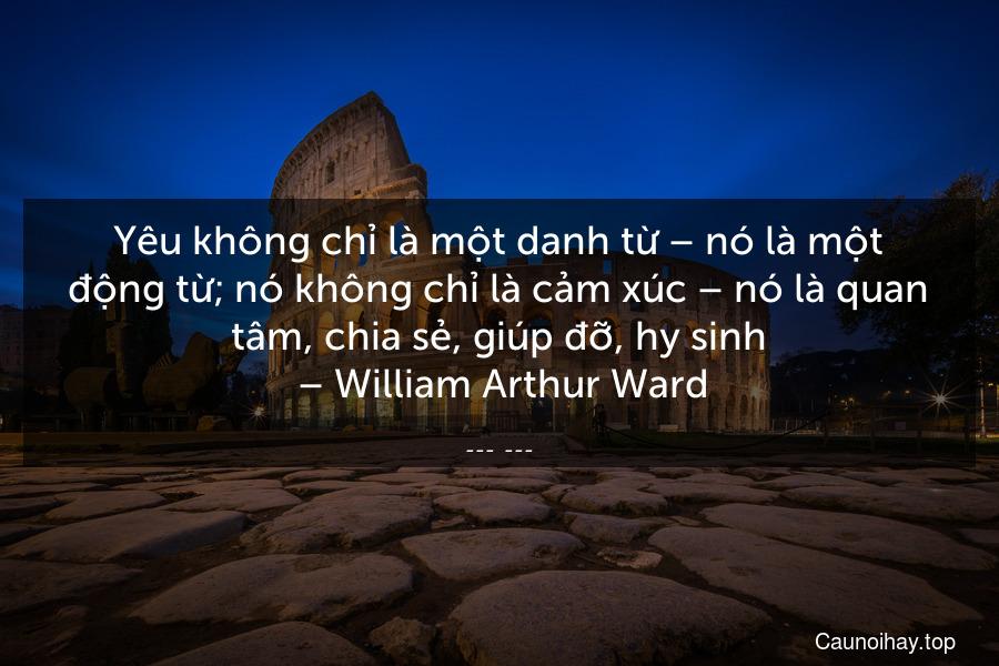 Yêu không chỉ là một danh từ – nó là một động từ; nó không chỉ là cảm xúc – nó là quan tâm, chia sẻ, giúp đỡ, hy sinh. – William Arthur Ward