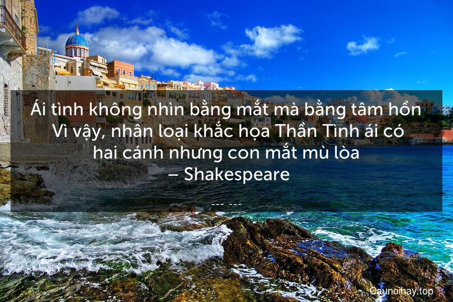 Ái tình không nhìn bằng mắt mà bằng tâm hồn. Vì vậy, nhân loại khắc họa Thần Tình ái có hai cánh nhưng con mắt mù lòa. – Shakespeare