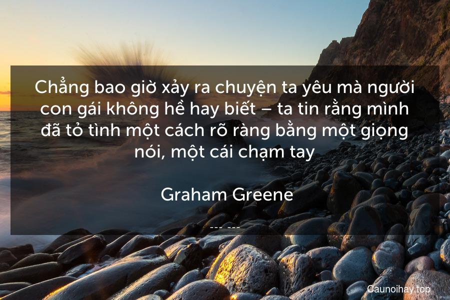 Chẳng bao giờ xảy ra chuyện ta yêu mà người con gái không hề hay biết – ta tin rằng mình đã tỏ tình một cách rõ ràng bằng một giọng nói, một cái chạm tay.  Graham Greene