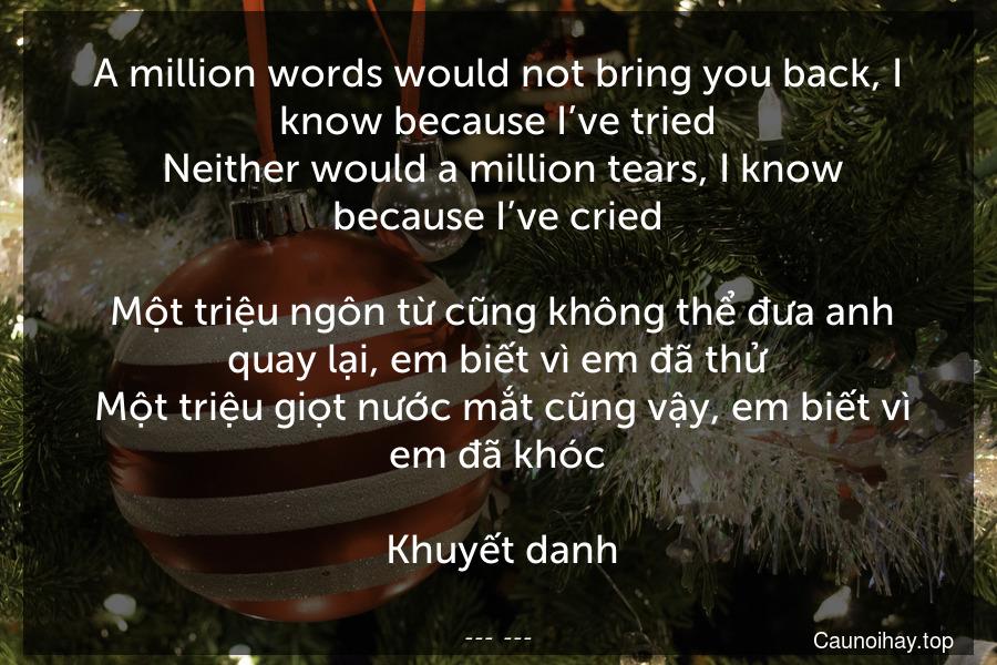 A million words would not bring you back, I know because I've tried. Neither would a million tears, I know because I've cried.  Một triệu ngôn từ cũng không thể đưa anh quay lại, em biết vì em đã thử. Một triệu giọt nước mắt cũng vậy, em biết vì em đã khóc.  Khuyết danh