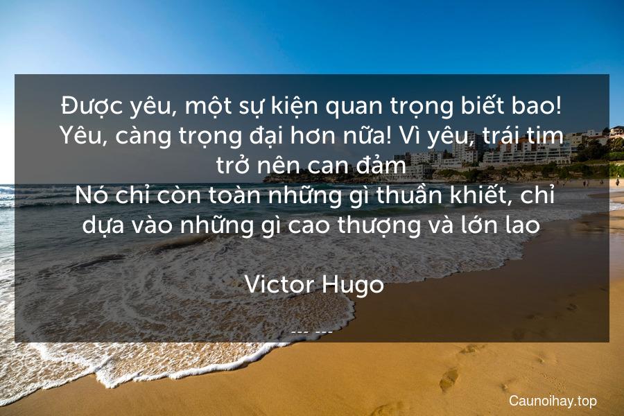 Được yêu, một sự kiện quan trọng biết bao! Yêu, càng trọng đại hơn nữa! Vì yêu, trái tim trở nên can đảm. Nó chỉ còn toàn những gì thuần khiết, chỉ dựa vào những gì cao thượng và lớn lao.  Victor Hugo