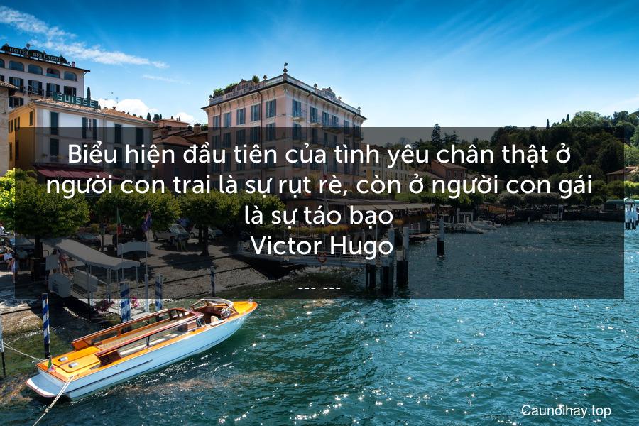 Biểu hiện đầu tiên của tình yêu chân thật ở người con trai là sự rụt rè, còn ở người con gái là sự táo bạo  Victor Hugo