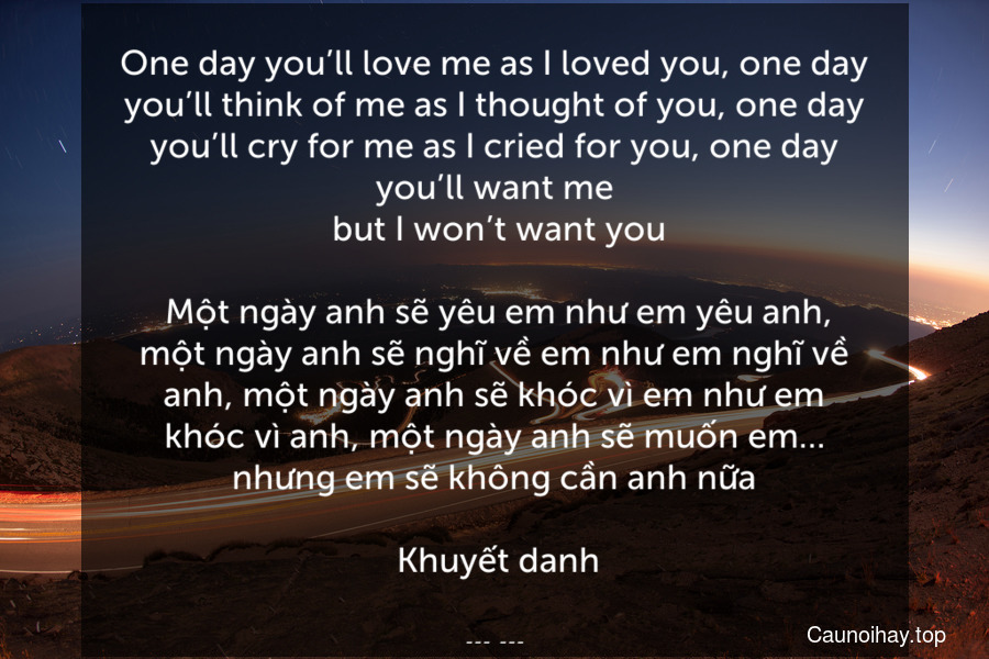 One day you'll love me as I loved you, one day you'll think of me as I thought of you, one day you'll cry for me as I cried for you, one day you'll want me.. but I won't want you.  Một ngày anh sẽ yêu em như em yêu anh, một ngày anh sẽ nghĩ về em như em nghĩ về anh, một ngày anh sẽ khóc vì em như em khóc vì anh, một ngày anh sẽ muốn em… nhưng em sẽ không cần anh nữa.  Khuyết danh