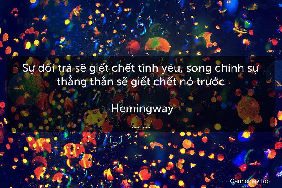 Sự dối trá sẽ giết chết tình yêu, song chính sự thẳng thắn sẽ giết chết nó trước.  Hemingway