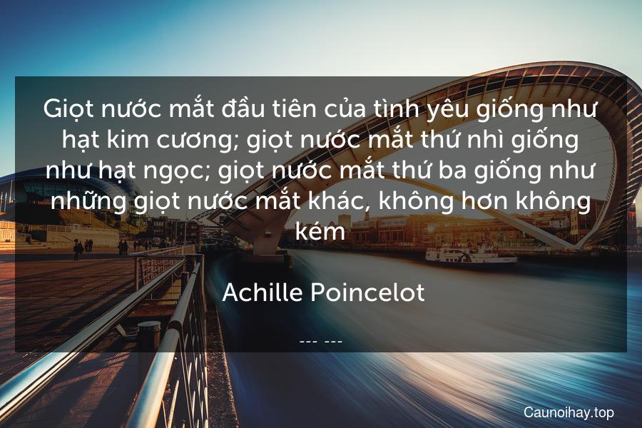 Giọt nước mắt đầu tiên của tình yêu giống như hạt kim cương; giọt nước mắt thứ nhì giống như hạt ngọc; giọt nước mắt thứ ba giống như những giọt nước mắt khác, không hơn không kém.  Achille Poincelot