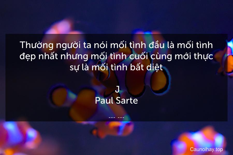 Thường người ta nói mối tình đầu là mối tình đẹp nhất nhưng mối tình cuối cùng mới thực sự là mối tình bất diệt.  J.Paul Sarte