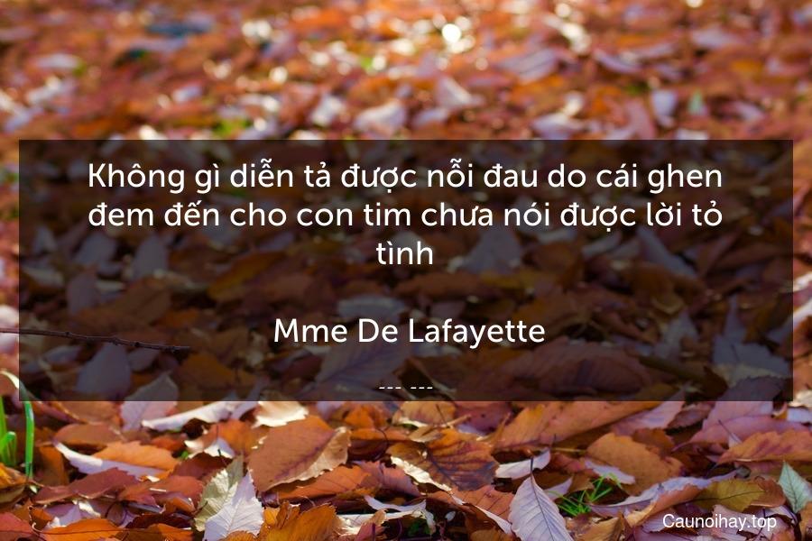 Không gì diễn tả được nỗi đau do cái ghen đem đến cho con tim chưa nói được lời tỏ tình.  Mme De Lafayette