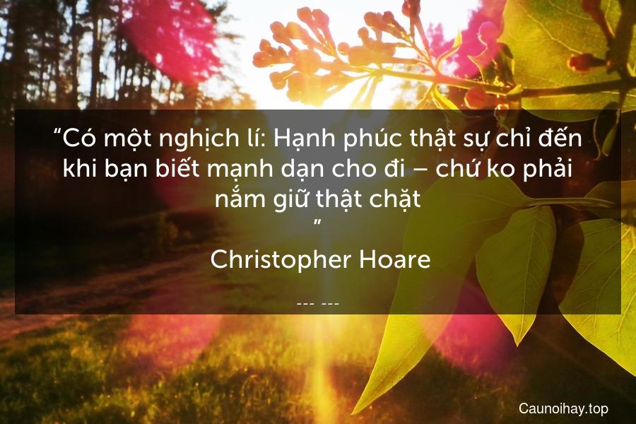 """""""Có một nghịch lí: Hạnh phúc thật sự chỉ đến khi bạn biết mạnh dạn cho đi – chứ ko phải nắm giữ thật chặt.""""  Christopher Hoare"""