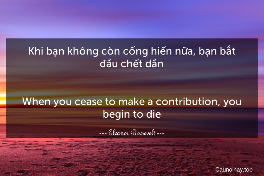 Khi bạn không còn cống hiến nữa, bạn bắt đầu chết dần. - When you cease to make a contribution, you begin to die.