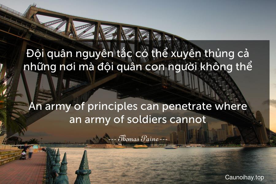 Đội quân nguyên tắc có thể xuyên thủng cả những nơi mà đội quân con người không thể. - An army of principles can penetrate where an army of soldiers cannot.