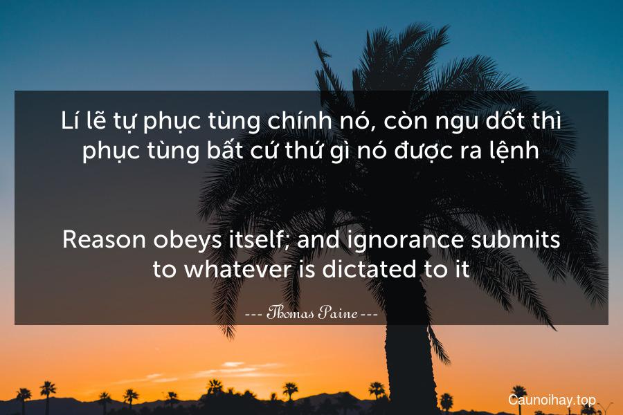 Lí lẽ tự phục tùng chính nó, còn ngu dốt thì phục tùng bất cứ thứ gì nó được ra lệnh. - Reason obeys itself; and ignorance submits to whatever is dictated to it.