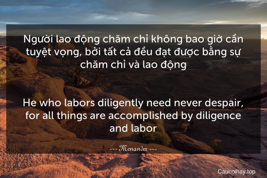 Người lao động chăm chỉ không bao giờ cần tuyệt vọng, bởi tất cả đều đạt được bằng sự chăm chỉ và lao động. - He who labors diligently need never despair, for all things are accomplished by diligence and labor.