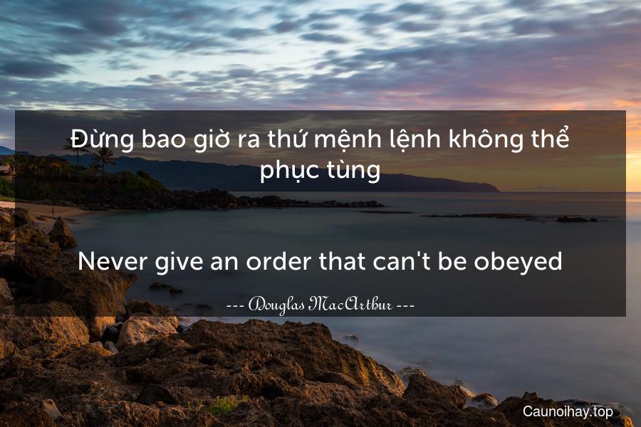 Đừng bao giờ ra thứ mệnh lệnh không thể phục tùng. - Never give an order that can't be obeyed.