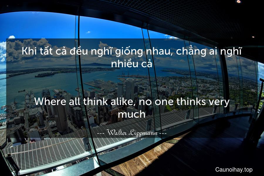 Khi tất cả đều nghĩ giống nhau, chẳng ai nghĩ nhiều cả. - Where all think alike, no one thinks very much.