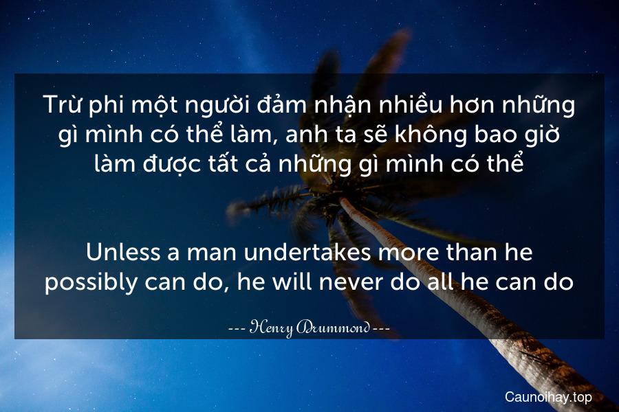 Trừ phi một người đảm nhận nhiều hơn những gì mình có thể làm, anh ta sẽ không bao giờ làm được tất cả những gì mình có thể. - Unless a man undertakes more than he possibly can do, he will never do all he can do.