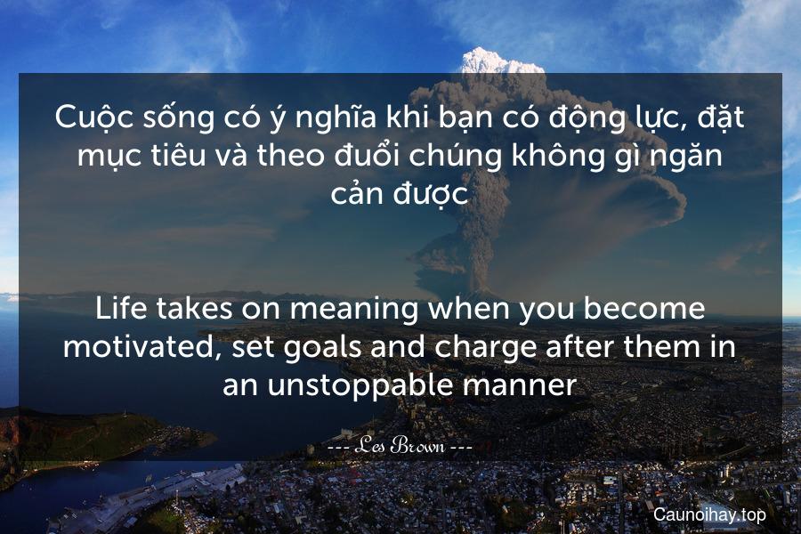 Cuộc sống có ý nghĩa khi bạn có động lực, đặt mục tiêu và theo đuổi chúng không gì ngăn cản được. - Life takes on meaning when you become motivated, set goals and charge after them in an unstoppable manner.