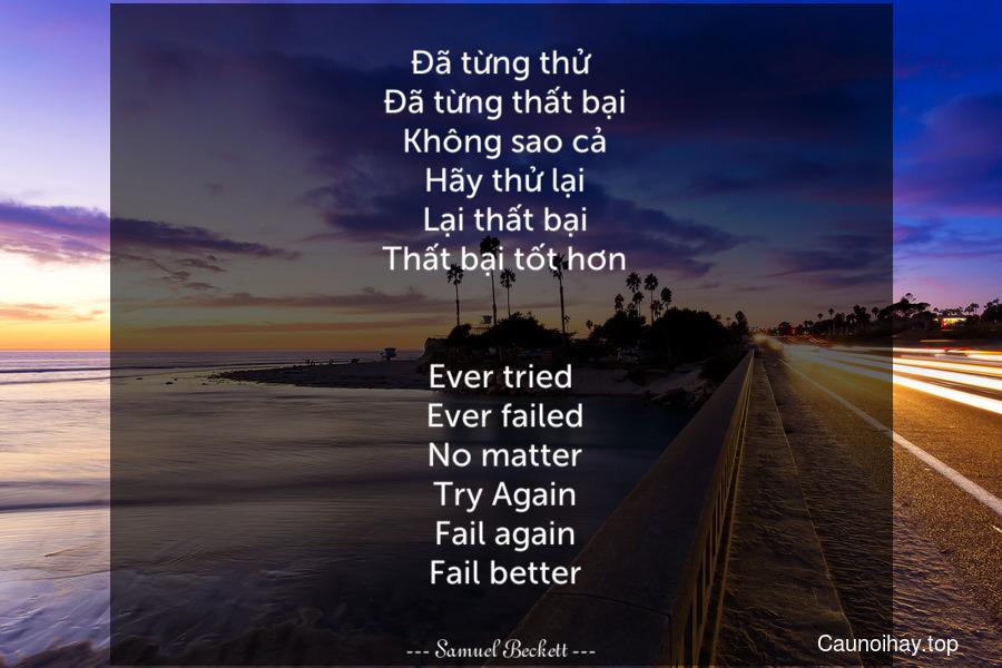 Đã từng thử. Đã từng thất bại. Không sao cả. Hãy thử lại. Lại thất bại. Thất bại tốt hơn. - Ever tried. Ever failed. No matter. Try Again. Fail again. Fail better.