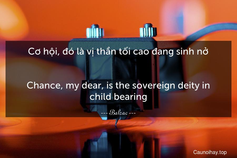 Cơ hội, đó là vị thần tối cao đang sinh nở. - Chance, my dear, is the sovereign deity in child-bearing.