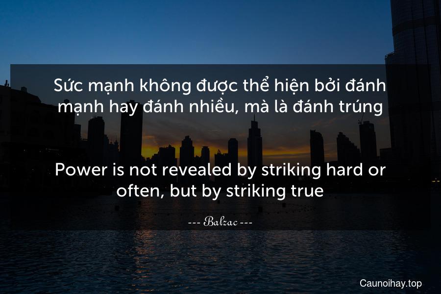 Sức mạnh không được thể hiện bởi đánh mạnh hay đánh nhiều, mà là đánh trúng. - Power is not revealed by striking hard or often, but by striking true.