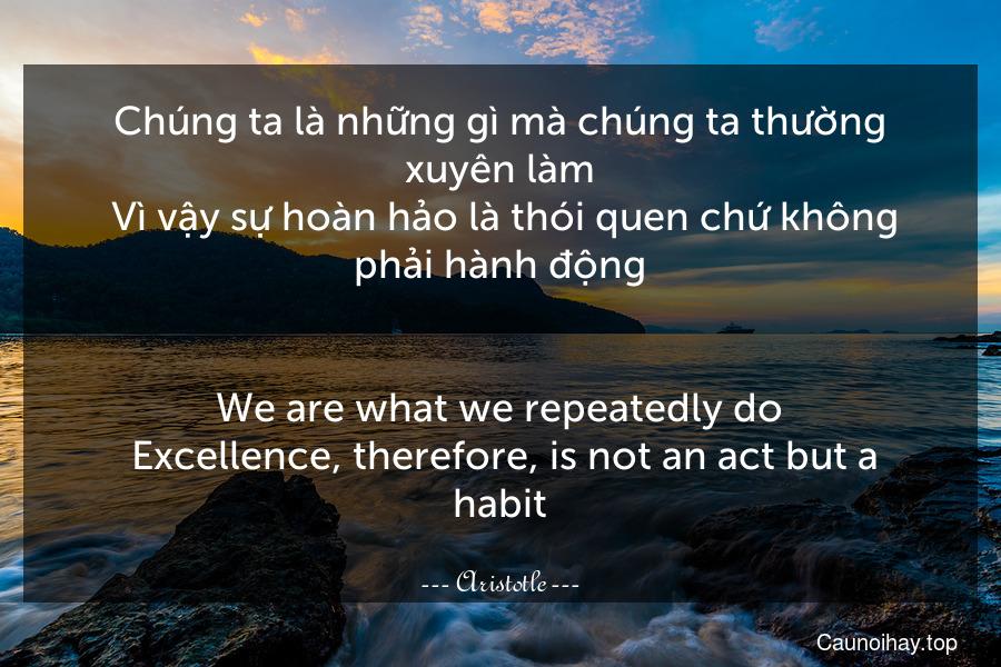 Chúng ta là những gì mà chúng ta thường xuyên làm. Vì vậy sự hoàn hảo là thói quen chứ không phải hành động. - We are what we repeatedly do. Excellence, therefore, is not an act but a habit.