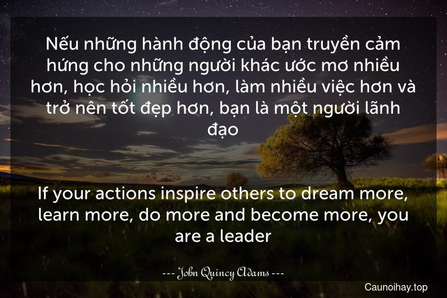 Nếu những hành động của bạn truyền cảm hứng cho những người khác ước mơ nhiều hơn, học hỏi nhiều hơn, làm nhiều việc hơn và trở nên tốt đẹp hơn, bạn là một người lãnh đạo. - If your actions inspire others to dream more, learn more, do more and become more, you are a leader.