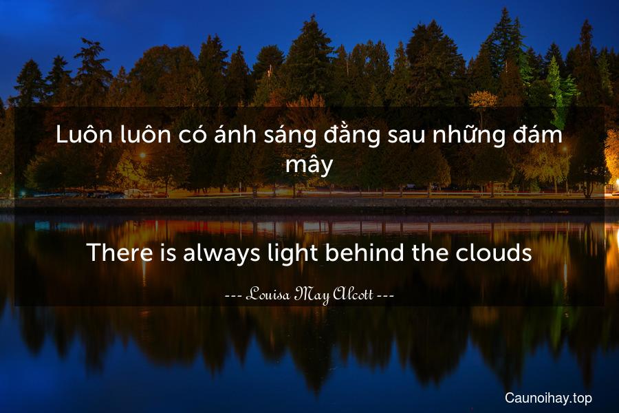 Luôn luôn có ánh sáng đằng sau những đám mây. - There is always light behind the clouds.