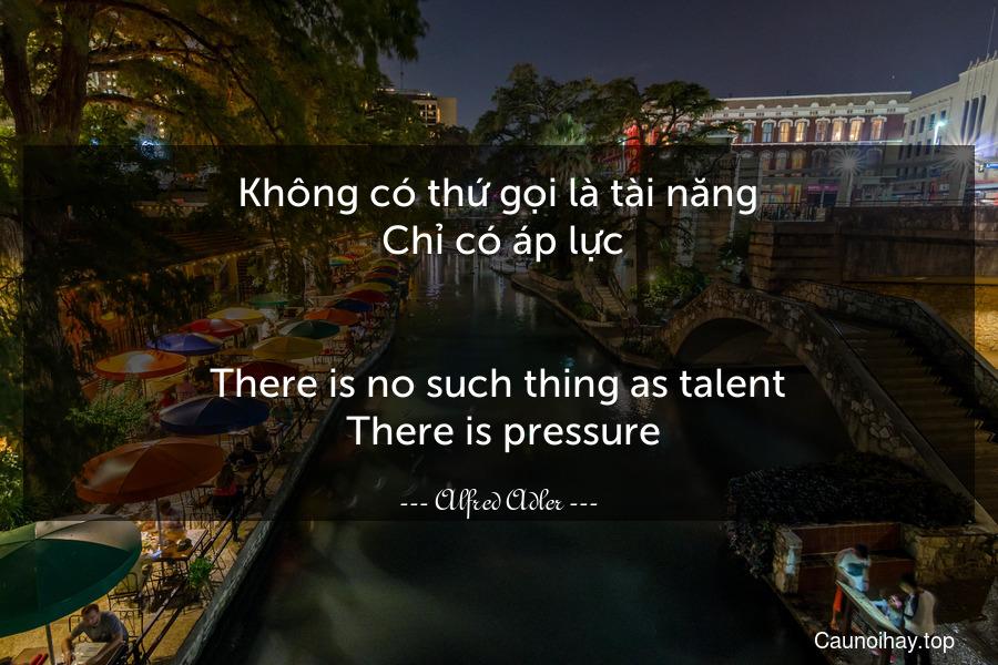 Không có thứ gọi là tài năng. Chỉ có áp lực. - There is no such thing as talent. There is pressure.