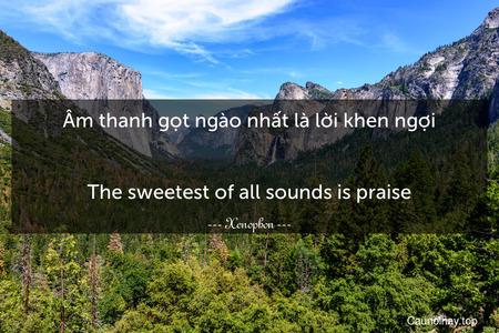 Âm thanh gọt ngào nhất là lời khen ngợi. - The sweetest of all sounds is praise.