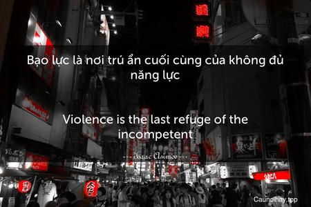 Bạo lực là nơi trú ẩn cuối cùng của không đủ năng lực. - Violence is the last refuge of the incompetent.