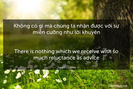 Không có gì mà chúng ta nhận được với sự miễn cưỡng như lời khuyên. - There is nothing which we receive with so much reluctance as advice.