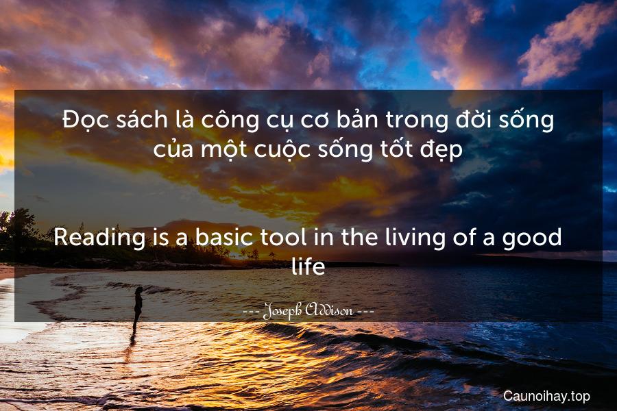 Đọc sách là công cụ cơ bản trong đời sống của một cuộc sống tốt đẹp. - Reading is a basic tool in the living of a good life.
