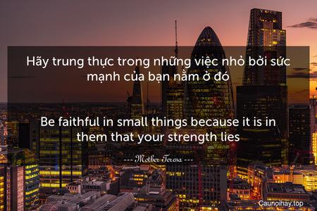 Hãy trung thực trong những việc nhỏ bởi sức mạnh của bạn nằm ở đó. - Be faithful in small things because it is in them that your strength lies.