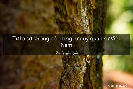 Từ lo sợ không có trong tư duy quân sự Việt Nam.