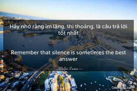 Hãy nhớ rằng im lặng, thi thoảng, là câu trả lời tốt nhất. - Remember that silence is sometimes the best answer.