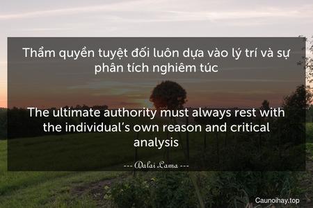 Thẩm quyền tuyệt đối luôn dựa vào lý trí và sự phân tích nghiêm túc. - The ultimate authority must always rest with the individual's own reason and critical analysis.