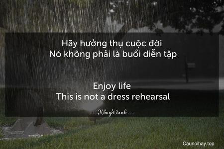 Hãy hưởng thụ cuộc đời. Nó không phải là buổi diễn tập. - Enjoy life. This is not a dress rehearsal.